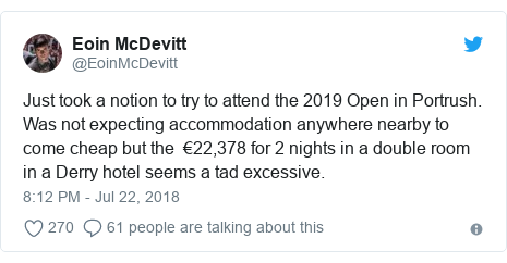 Twitter post by @EoinMcDevitt: Just took a notion to try to attend the 2019 Open in Portrush. Was not expecting accommodation anywhere nearby to come cheap but the  €22,378 for 2 nights in a double room in a Derry hotel seems a tad excessive.