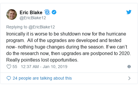 Twitter post by @EricBlake12: Ironically it is worse to be shutdown now for the hurricane program.  All of the upgrades are developed and tested now- nothing huge changes during the season. If we can't do the research now, then upgrades are postponed to 2020.  Really pointless lost opportunities.