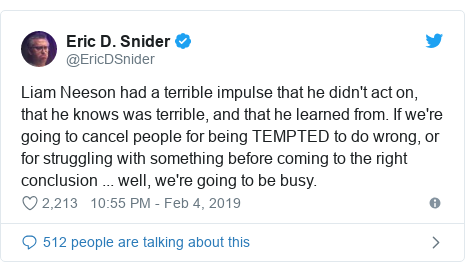 Twitter post by @EricDSnider: Liam Neeson had a terrible impulse that he didn't act on, that he knows was terrible, and that he learned from. If we're going to cancel people for being TEMPTED to do wrong, or for struggling with something before coming to the right conclusion ... well, we're going to be busy.