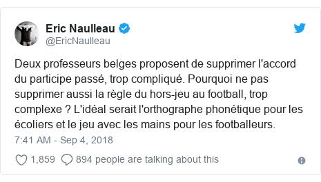 Twitter post by @EricNaulleau: Deux professeurs belges proposent de supprimer l'accord du participe passé, trop compliqué. Pourquoi ne pas supprimer aussi la règle du hors-jeu au football, trop complexe ? L'idéal serait l'orthographe phonétique pour les écoliers et le jeu avec les mains pour les footballeurs.