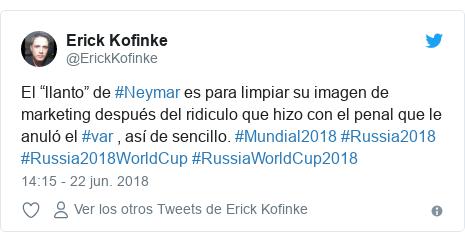 """Publicación de Twitter por @ErickKofinke: El """"llanto"""" de #Neymar es para limpiar su imagen de marketing después del ridiculo que hizo con el penal que le anuló el #var , así de sencillo. #Mundial2018 #Russia2018 #Russia2018WorldCup #RussiaWorldCup2018"""