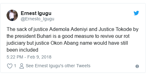 Twitter post by @Ernesto_Igugu: The sack of justice Ademola Adeniyi and Justice Tokode by the president Buhari is a good measure to revive our rot judiciary but justice Okon Abang name would have still been included