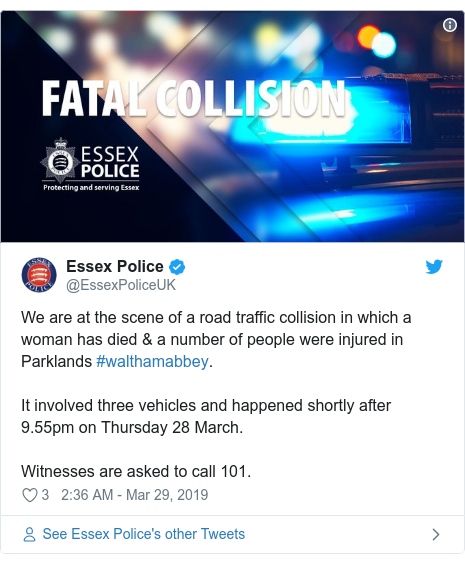 Twitter post by @EssexPoliceUK: We are at the scene of a road traffic collision in which a woman has died & a number of people were injured in Parklands #walthamabbey.It involved three vehicles and happened shortly after 9.55pm on Thursday 28 March.Witnesses are asked to call 101.