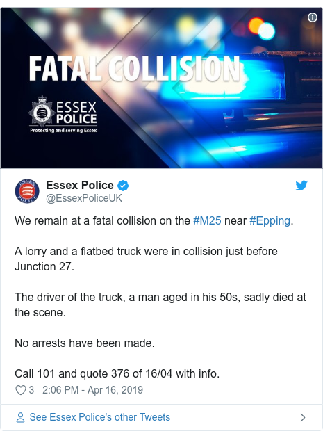Twitter post by @EssexPoliceUK: We remain at a fatal collision on the #M25 near #Epping.A lorry and a flatbed truck were in collision just before Junction 27.The driver of the truck, a man aged in his 50s, sadly died at the scene.No arrests have been made.Call 101 and quote 376 of 16/04 with info.