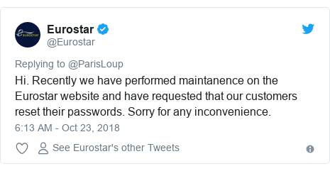 Twitter post by @Eurostar: Hi. Recently we have performed maintanence on the Eurostar website and have requested that our customers reset their passwords. Sorry for any inconvenience.