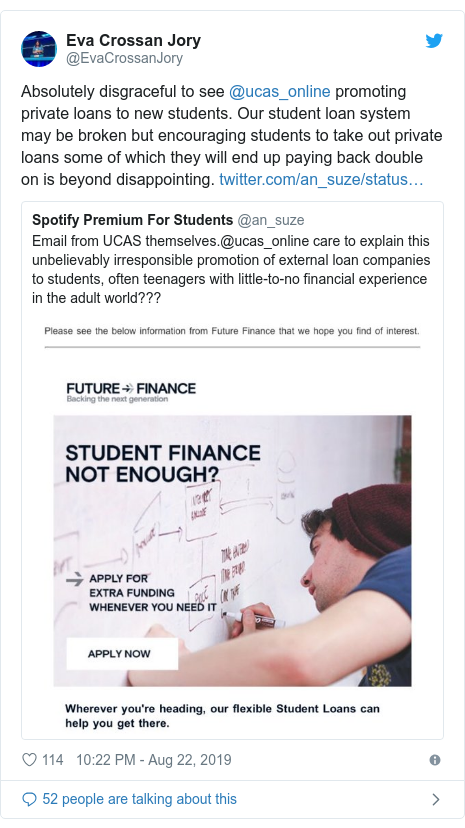 Twitter post by @EvaCrossanJory: Absolutely disgraceful to see @ucas_online promoting private loans to new students. Our student loan system may be broken but encouraging students to take out private loans some of which they will end up paying back double on is beyond disappointing.