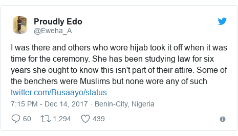 Twitter post by @Eweha_A: I was there and others who wore hijab took it off when it was time for the ceremony. She has been studying law for six years she ought to know this isn't part of their attire. Some of the benchers were Muslims but none wore any of such