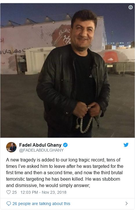 Twitter post by @FADELABDULGHANY: A new tragedy is added to our long tragic record, tens of times I've asked him to leave after he was targeted for the first time and then a second time, and now the third brutal terroristic targeting he has been killed. He was stubborn and dismissive, he would simply answer;