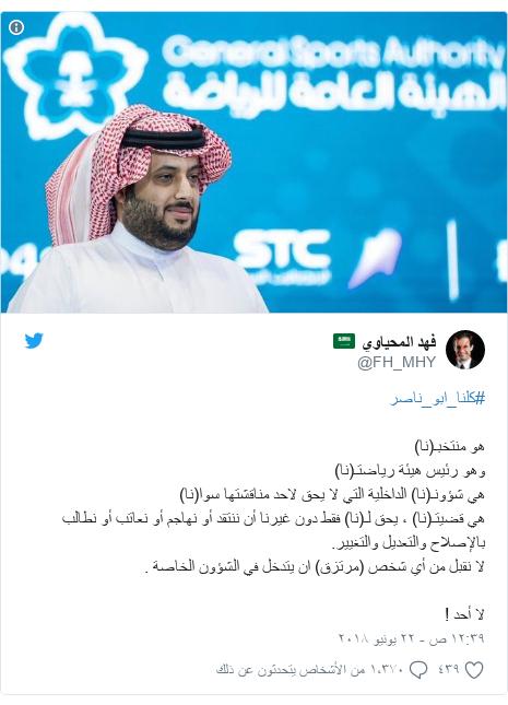 تويتر رسالة بعث بها @FH_MHY: #كلنا_ابو_ناصرهو منتخبـ(نا)وهو رئيس هيئة رياضتـ(نا)هي شؤونـ(نا) الداخلية التي لا يحق لاحد مناقشتها سوا(نا)هي قضيتـ(نا) ، يحق لـ(نا) فقط دون غيرنا أن ننتقد أو نهاجم أو نعاتب أو نطالب بالإصلاح والتعديل والتغيير.لا نقبل من أي شخص (مرتزق) ان يتدخل في الشؤون الخاصة .لا أحد !