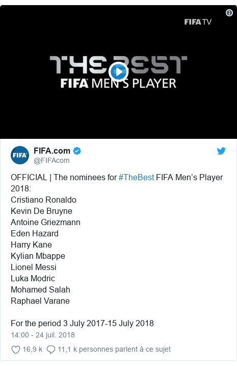 Twitter publication par @FIFAcom: OFFICIAL | The nominees for #TheBest FIFA Men's Player 2018  Cristiano RonaldoKevin De BruyneAntoine GriezmannEden HazardHarry KaneKylian MbappeLionel MessiLuka ModricMohamed SalahRaphael VaraneFor the period 3 July 2017-15 July 2018