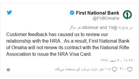 پست توییتر از @FNBOmaha: Customer feedback has caused us to review our relationship with the NRA.  As a result, First National Bank of Omaha will not renew its contract with the National Rifle Association to issue the NRA Visa Card.