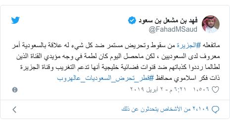 تويتر رسالة بعث بها @FahadMSaud: ماتفعله #الجزيرة من سقوط وتحريض مستمر ضد كل شيء له علاقة بالسعودية أمر معروف لدى السعوديين ، لكن ماحصل اليوم كان لطمة في وجه مؤيدي القناة الذين لطالما رددوا كذباتهم ضد قنوات فضائية خليجية أنها تدعم التغريب وقناة الجزيرة ذات فكر اسلاموي محافظ #قطر_تحرض_السعوديات_عالهروب