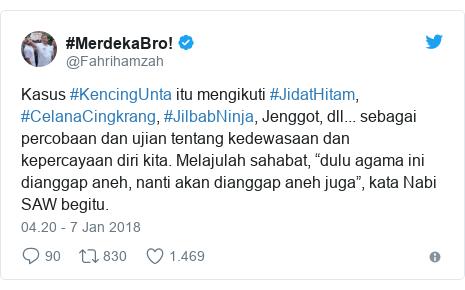 "Twitter pesan oleh @Fahrihamzah: Kasus #KencingUnta itu mengikuti #JidatHitam, #CelanaCingkrang, #JilbabNinja, Jenggot, dll... sebagai percobaan dan ujian tentang kedewasaan dan kepercayaan diri kita. Melajulah sahabat, ""dulu agama ini dianggap aneh, nanti akan dianggap aneh juga"", kata Nabi SAW begitu."