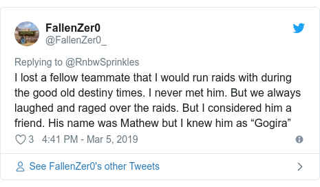 "Twitter post by @FallenZer0_: I lost a fellow teammate that I would run raids with during the good old destiny times. I never met him. But we always laughed and raged over the raids. But I considered him a friend. His name was Mathew but I knew him as ""Gogira"""