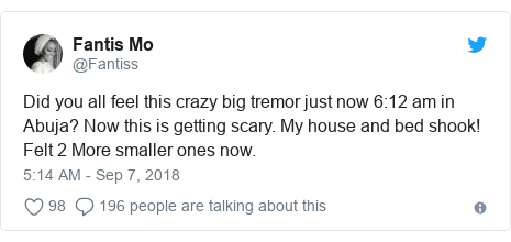 Twitter post by @Fantiss: Did you all feel this crazy big tremor just now 6 12 am in Abuja? Now this is getting scary. My house and bed shook!  Felt 2 More smaller ones now.