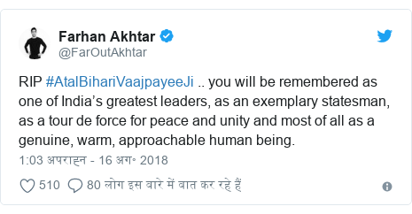 ट्विटर पोस्ट @FarOutAkhtar: RIP #AtalBihariVaajpayeeJi .. you will be remembered as one of India's greatest leaders, as an exemplary statesman, as a tour de force for peace and unity and most of all as a genuine, warm, approachable human being.