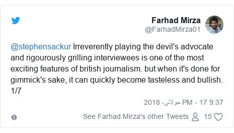 ٹوئٹر پوسٹس @FarhadMirza01 کے حساب سے: @stephensackur Irreverently playing the devil's advocate and rigourously grilling interviewees is one of the most exciting features of british journalism. but when it's done for gimmick's sake, it can quickly become tasteless and bullish. 1/7