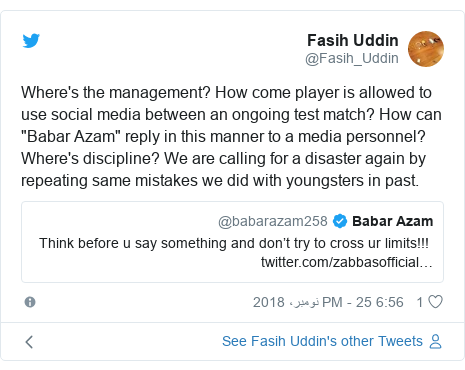 "ٹوئٹر پوسٹس @Fasih_Uddin کے حساب سے: Where's the management? How come player is allowed to use social media between an ongoing test match? How can ""Babar Azam"" reply in this manner to a media personnel? Where's discipline? We are calling for a disaster again by repeating same mistakes we did with youngsters in past."