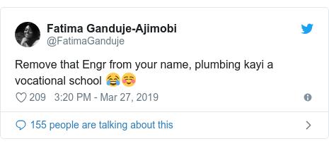 Twitter wallafa daga @FatimaGanduje: Remove that Engr from your name, plumbing kayi a vocational school 😂☺️