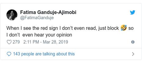 Twitter wallafa daga @FatimaGanduje: When I see the red sign I don't even read, just block 🤣 so I don't  even hear your opinion