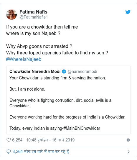 ट्विटर पोस्ट @FatimaNafis1: If you are a chowkidar then tell me where is my son Najeeb ?  Why Abvp goons not arrested ? Why three toped agencies failed to find my son ? #WhereIsNajeeb