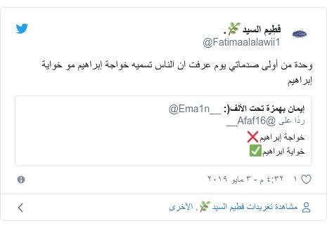 تويتر رسالة بعث بها @Fatimaalalawii1: وحدة من أولى صدماتي يوم عرفت ان الناس تسميه خواجة إبراهيم مو خواية إبراهيم