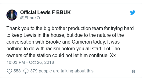 Twitter post by @FbbukO: Thank you to the big brother production team for trying hard to keep Lewis in the house, but due to the nature of the conversation with Brooke and Cameron today. It was nothing to do with racism before you all start. Lol The owners of the station could not let him continue. Xx