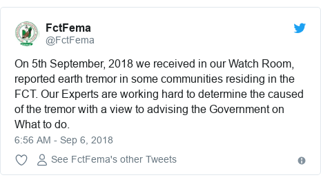 Twitter post by @FctFema: On 5th September, 2018 we received in our Watch Room, reported earth tremor in some communities residing in the FCT. Our Experts are working hard to determine the caused of the tremor with a view to advising the Government on What to do.