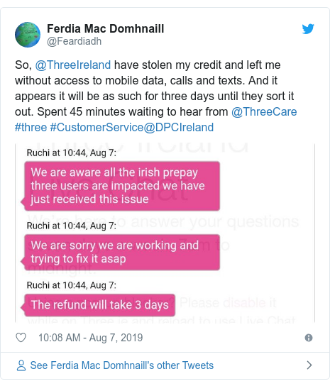 Twitter post by @Feardiadh: So, @ThreeIreland have stolen my credit and left me without access to mobile data, calls and texts. And it appears it will be as such for three days until they sort it out. Spent 45 minutes waiting to hear from @ThreeCare #three #CustomerService@DPCIreland