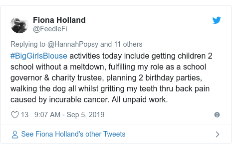 Twitter post by @FeedleFi: #BigGirlsBlouse activities today include getting children 2 school without a meltdown, fulfilling my role as a school governor & charity trustee, planning 2 birthday parties, walking the dog all whilst gritting my teeth thru back pain caused by incurable cancer. All unpaid work.