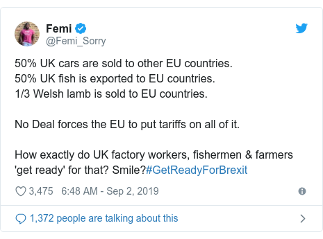 Twitter post by @Femi_Sorry: 50% UK cars are sold to other EU countries.50% UK fish is exported to EU countries.1/3 Welsh lamb is sold to EU countries.No Deal forces the EU to put tariffs on all of it.How exactly do UK factory workers, fishermen & farmers 'get ready' for that? Smile?#GetReadyForBrexit