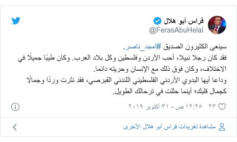 تويتر رسالة بعث بها @FerasAbuHelal: سينعى الكثيرون الصديق #أمجد_ناصر. فقد كان رجلا نبيلا، أحب الأردن وفلسطين وكل بلاد العرب. وكان طيبًا جميلًا في الاختلاف، وكان فوق ذلك مع الإنسان وحريته دائما.وداعا أيها البدوي الأردني الفلسطيني اللندني القبرصي، فقد نثرت وردًا وجمالًا كجمال قلبك؛ أينما حللت في ترحالك الطويل.