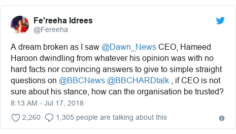 Twitter post by @Fereeha: A dream broken as I saw @Dawn_News CEO, Hameed Haroon dwindling from whatever his opinion was with no hard facts nor convincing answers to give to simple straight questions on @BBCNews @BBCHARDtalk , if CEO is not sure about his stance, how can the organisation be trusted?