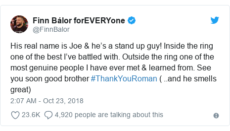 Twitter post by @FinnBalor: His real name is Joe & he's a stand up guy! Inside the ring one of the best I've battled with. Outside the ring one of the most genuine people I have ever met & learned from. See you soon good brother #ThankYouRoman ( ..and he smells great)