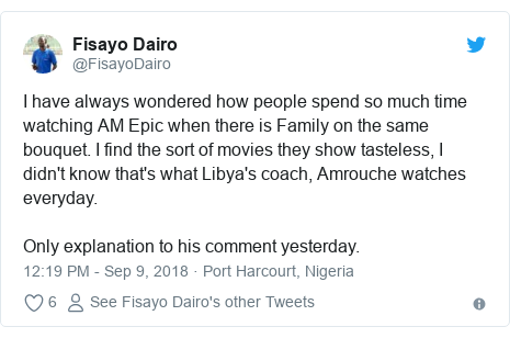 Twitter post by @FisayoDairo: I have always wondered how people spend so much time watching AM Epic when there is Family on the same bouquet. I find the sort of movies they show tasteless, I didn't know that's what Libya's coach, Amrouche watches everyday. Only explanation to his comment yesterday.