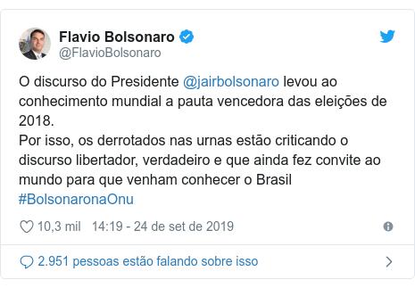 Twitter post de @FlavioBolsonaro: O discurso do Presidente @jairbolsonaro levou ao conhecimento mundial a pauta vencedora das eleições de 2018.Por isso, os derrotados nas urnas estão criticando o discurso libertador, verdadeiro e que ainda fez convite ao mundo para que venham conhecer o Brasil #BolsonaronaOnu