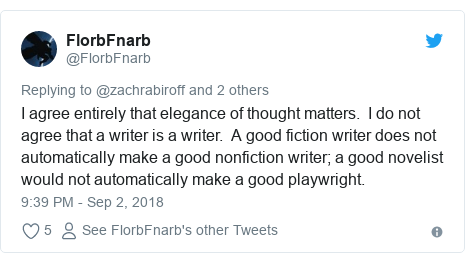 Twitter post by @FlorbFnarb: I agree entirely that elegance of thought matters.  I do not agree that a writer is a writer.  A good fiction writer does not automatically make a good nonfiction writer; a good novelist would not automatically make a good playwright.