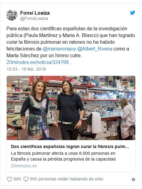 Publicación de Twitter por @FonsiLoaiza: Para estas dos científicas españolas de la investigación pública (Paula Martínez y Maria A. Blasco) que han logrado curar la fibrosis pulmonar en ratones no ha habido felicitaciones de @marianorajoy @Albert_Rivera como a Marta Sánchez por un himno cutre.