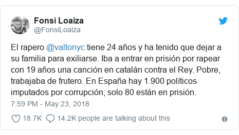 Twitter post by @FonsiLoaiza: El rapero @valtonyc tiene 24 años y ha tenido que dejar a su familia para exiliarse. Iba a entrar en prisión por rapear con 19 años una canción en catalán contra el Rey. Pobre, trabajaba de frutero. En España hay 1.900 políticos imputados por corrupción, solo 80 están en prisión.