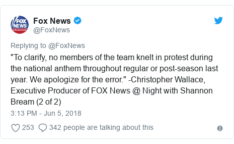 """Twitter post by @FoxNews: """"To clarify, no members of the team knelt in protest during the national anthem throughout regular or post-season last year. We apologize for the error."""" -Christopher Wallace, Executive Producer of FOX News @ Night with Shannon Bream (2 of 2)"""