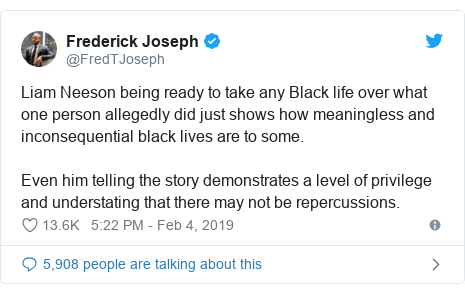 Twitter post by @FredTJoseph: Liam Neeson being ready to take any Black life over what one person allegedly did just shows how meaningless and inconsequential black lives are to some. Even him telling the story demonstrates a level of privilege  and understating that there may not be repercussions.