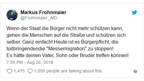 """Twitter post by @Frohnmaier_AfD: Wenn der Staat die Bürger nicht mehr schützen kann, gehen die Menschen auf die Straße und schützen sich selber. Ganz einfach! Heute ist es Bürgerpflicht, die todbringendendie """"Messermigration"""" zu stoppen! Es hätte deinen Vater, Sohn oder Bruder treffen können!"""