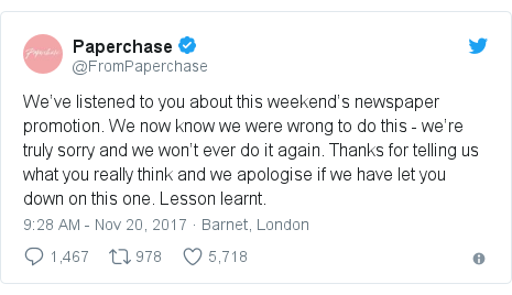 Twitter post by @FromPaperchase: We've listened to you about this weekend's newspaper promotion.  We now know we were wrong to do this -  we're truly sorry and we won't ever do it again. Thanks for telling us what you really think and we apologise if we have let you down on this one.  Lesson learnt.