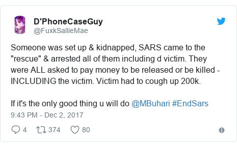 "Twitter post by @FuxkSallieMae: Someone was set up & kidnapped, SARS came to the ""rescue"" & arrested all of them including d victim. They were ALL asked to pay money to be released or  be killed - INCLUDING the victim.  Victim had to cough up 200k.If it's the only good thing u will do @MBuhari #EndSars"