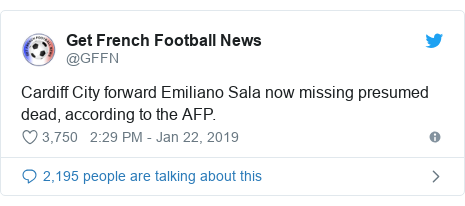 Twitter post by @GFFN: Cardiff City forward Emiliano Sala now missing presumed dead, according to the AFP.