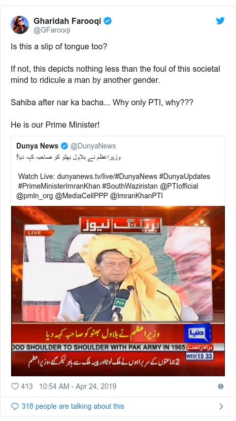 د @GFarooqi په مټ ټویټر  تبصره : Is this a slip of tongue too? If not, this depicts nothing less than the foul of this societal mind to ridicule a man by another gender. Sahiba after nar ka bacha... Why only PTI, why??? He is our Prime Minister!
