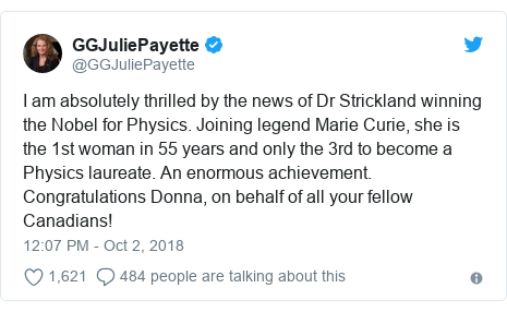 Twitter post by @GGJuliePayette: I am absolutely thrilled by the news of Dr Strickland winning the Nobel for Physics. Joining legend Marie Curie, she is the 1st woman in 55 years and only the 3rd to become a Physics laureate. An enormous achievement. Congratulations Donna, on behalf of all your fellow Canadians!