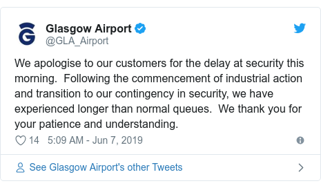 Twitter post by @GLA_Airport: We apologise to our customers for the delay at security this morning.  Following the commencement of industrial action and transition to our contingency in security, we have experienced longer than normal queues.  We thank you for your patience and understanding.