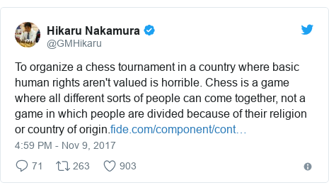 Twitter wallafa daga @GMHikaru: To organize a chess tournament in a country where basic human rights aren't valued is horrible. Chess is a game where all different sorts of people can come together, not a game in which people are divided because of their religion or country of origin.