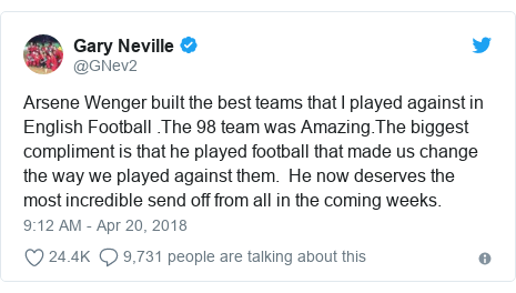 Twitter post by @GNev2: Arsene Wenger built the best teams that I played against in English Football .The 98 team was Amazing.The biggest compliment is that he played football that made us change the way we played against them.  He now deserves the most incredible send off from all in the coming weeks.